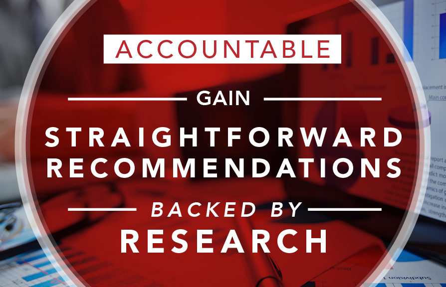 Accountable. Gain straightforward recommendations backed by research.